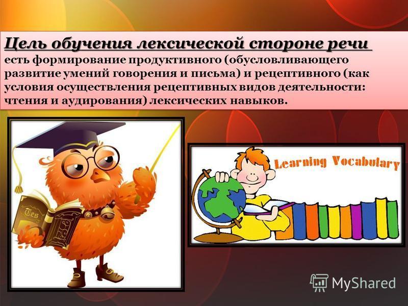 Цель обучения лексической стороне речи есть формирование продуктивного (обусловливающего развитие умений говорения и письма) и рецептивного (как условия осуществления рецептивных видов деятельности: чтения и аудирования) лексических навыков.Цель обуч