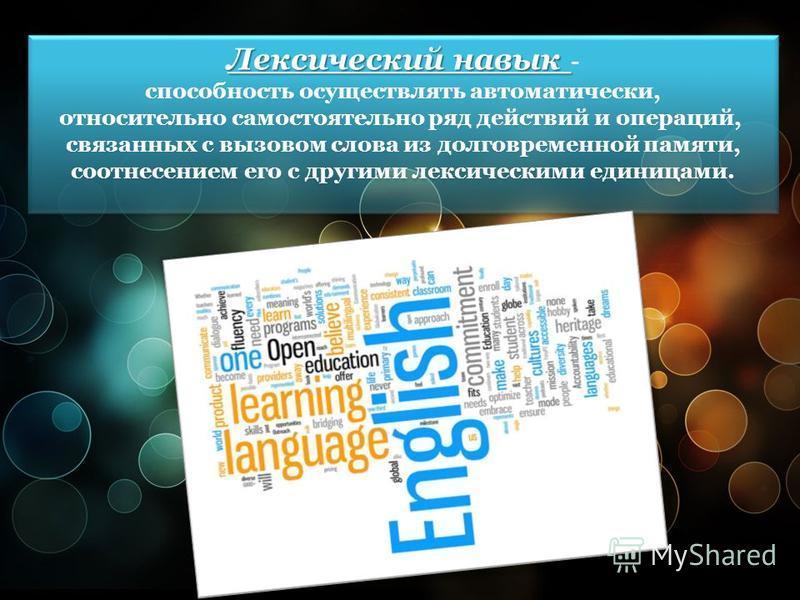 Лексический навык Лексический навык - способность осуществлять автоматически, относительно самостоятельно ряд действий и операций, связанных с вызовом слова из долговременной памяти, соотнесением его с другими лексическими единицами. Лексический навы