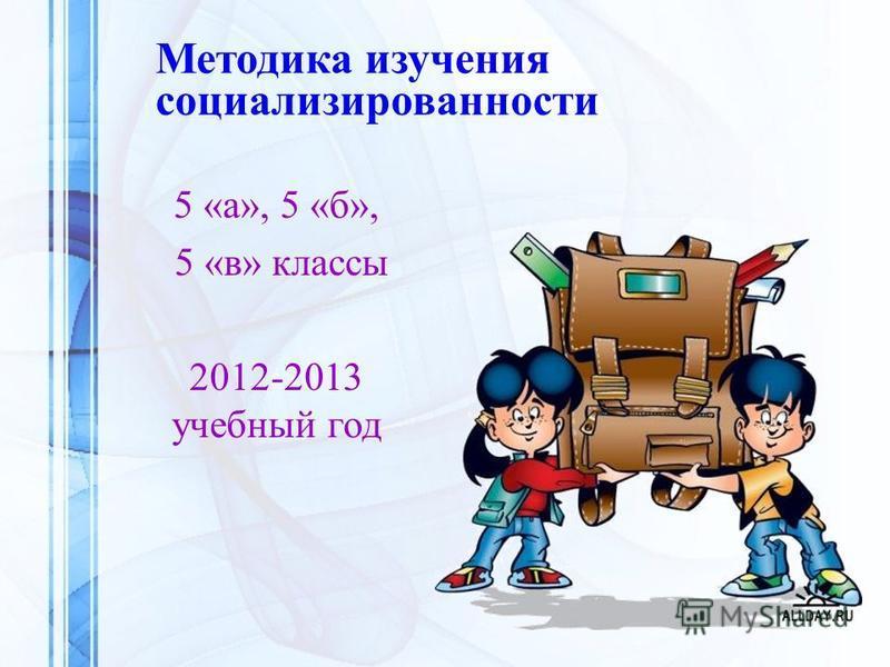 5 «а», 5 «б», 5 «в» классы 2012-2013 учебный год Методика изучения социализированности