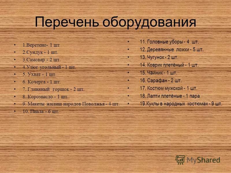 Перечень оборудования 1.Веретено- 1 шт 2. Сундук - 1 шт. 3. Самовар - 2 шт. 4. Утюг угольный - 1 шт. 5. Ухват - 1 шт. 6. Кочерга - 1 шт. 7. Глиняный горшок - 2 шт. 8. Коромысло - 1 шт. 9. Макеты жилищ народов Поволжья - 4 шт. 10. Пиала - 6 шт.