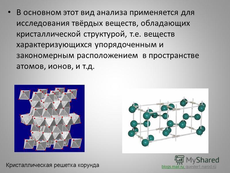 В основном этот вид анализа применяется для исследования твёрдых веществ, обладающих кристаллической структурой, т.е. веществ характеризующихся упорядоченным и закономерным расположением в пространстве атомов, ионов, и т.д. blogs.mail.ru; quester1.na