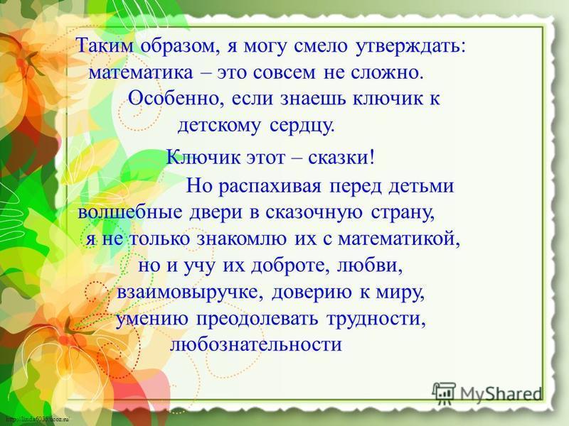http://linda6035.ucoz.ru/ Таким образом, я могу смело утверждать: математика – это совсем не сложно. Особенно, если знаешь ключик к детскому сердцу. Ключик этот – сказки! Но распахивая перед детьми волшебные двери в сказочную страну, я не только знак