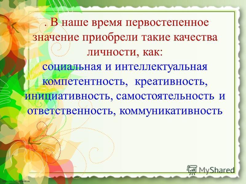 http://linda6035.ucoz.ru/. В наше время первостепенное значение приобрели такие качества личности, как: социальная и интеллектуальная компетентность, креативность, инициативность, самостоятельность и ответственность, коммуникативность