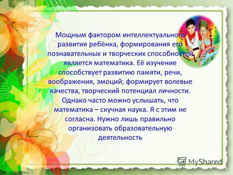 http://linda6035.ucoz.ru/ Мощным фактором интеллектуального развития ребёнка, формирования его познавательных и творческих способностей является математика. Её изучение способствует развитию памяти, речи, воображения, эмоций; формирует волевые качест