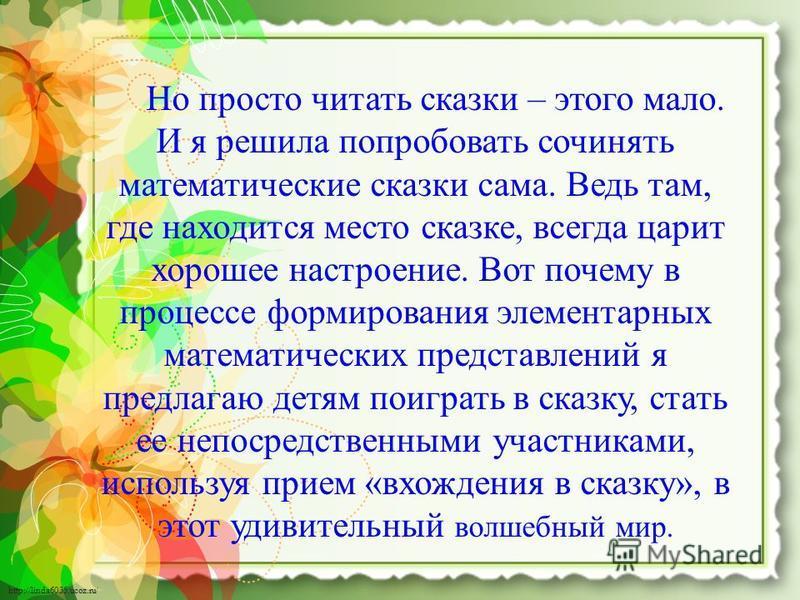 http://linda6035.ucoz.ru/ Но просто читать сказки – этого мало. И я решила попробовать сочинять математические сказки сама. Ведь там, где находится место сказке, всегда царит хорошее настроение. Вот почему в процессе формирования элементарных математ