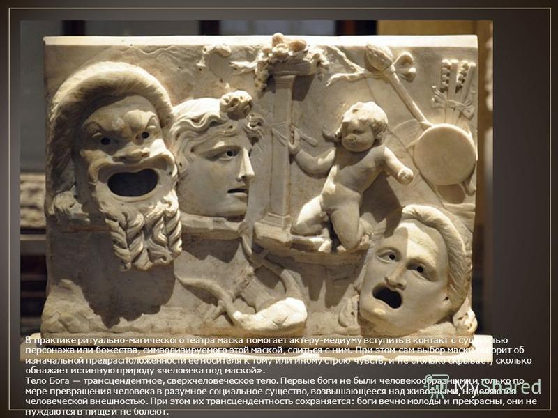 В практике ритуально-магического театра маска помогает актеру-медиуму вступить в контакт с сущностью персонажа или божества, символизируемого этой маской, слиться с ним. При этом сам выбор маски говорит об изначальной предрасположенности ее носителя