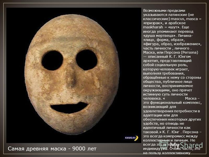 Самая древняя маска - 9000 лет Возможными предками указываются латинские (не классические) mascus, masca = «призрак», и арабское maskharah = «шут». Еще иногда упоминают перевод «душа мертвеца». Личина- «лицо, форма, образ», «фигура, образ, изображени