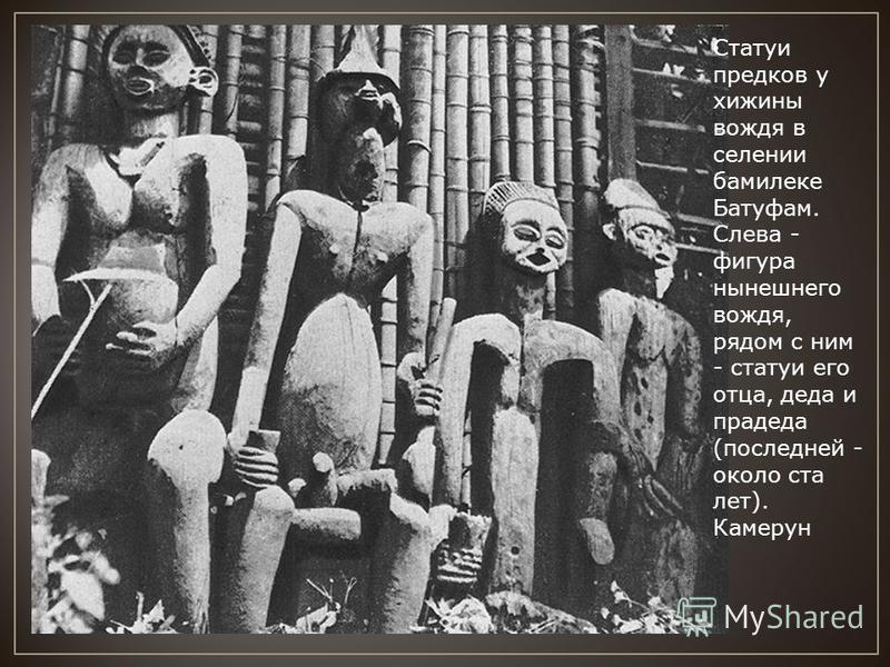 Статуи предков у хижины вождя в селении бамилеке Батуфам. Слева - фигура нынешнего вождя, рядом с ним - статуи его отца, деда и прадеда (последней - около ста лет). Камерун