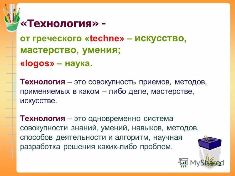 2 «Технология» - от греческого «techne» – искусство, мастерство, умения; «logos» – наука. Технология – это совокупность приемов, методов, применяемых в каком – либо деле, мастерстве, искусстве. Технология – это одновременно система совокупности знани