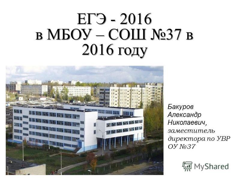 ЕГЭ - 2016 в МБОУ – СОШ 37 в 2016 году Бакуров Александр Николаевич, заместитель директора по УВР ОУ 37