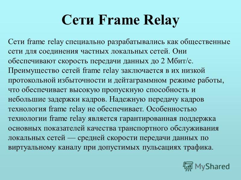 Сети Frame Relay Сети frame relay специально разрабатывались как общественные сети для соединения частных локальных сетей. Они обеспечивают скорость передачи данных до 2 Мбит/с. Преимущество сетей frame relay заключается в их низкой протокольной избы