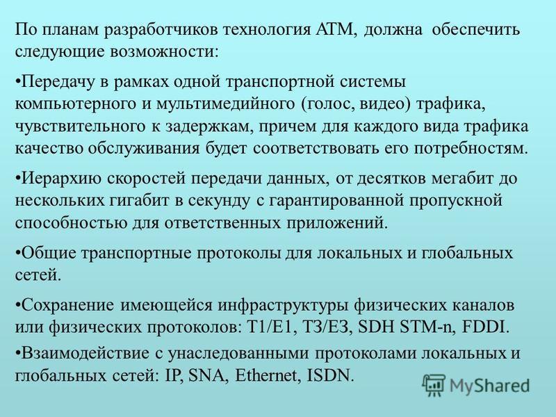 По планам разработчиков технология ATM, должна обеспечить следующие возможности: Передачу в рамках одной транспортной системы компьютерного и мультимедийного (голос, видео) трафика, чувствительного к задержкам, причем для каждого вида трафика качеств
