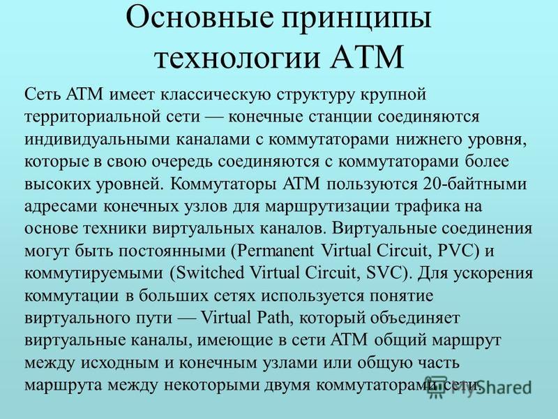 Основные принципы технологии ATM Сеть ATM имеет классическую структуру крупной территориальной сети конечные станции соединяются индивидуальными каналами с коммутаторами нижнего уровня, которые в свою очередь соединяются с коммутаторами более высоких