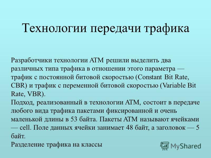 Технологии передачи трафика Разработчики технологии ATM решили выделить два различных типа трафика в отношении этого параметра трафик с постоянной битовой скоростью (Constant Bit Rate, CBR) и трафик с переменной битовой скоростью (Variable Bit Rate,