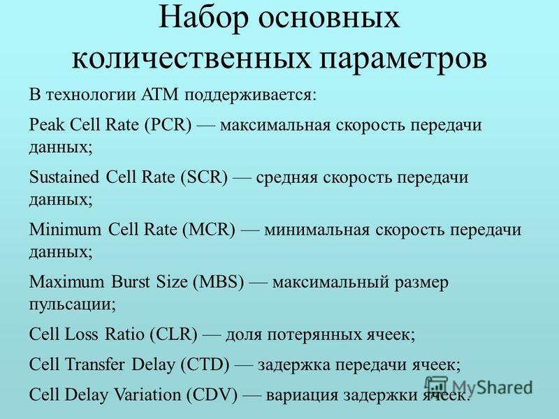 Набор основных количественных параметров В технологии ATM поддерживается: Peak Cell Rate (PCR) максимальная скорость передачи данных; Sustained Cell Rate (SCR) средняя скорость передачи данных; Minimum Cell Rate (MCR) минимальная скорость передачи да