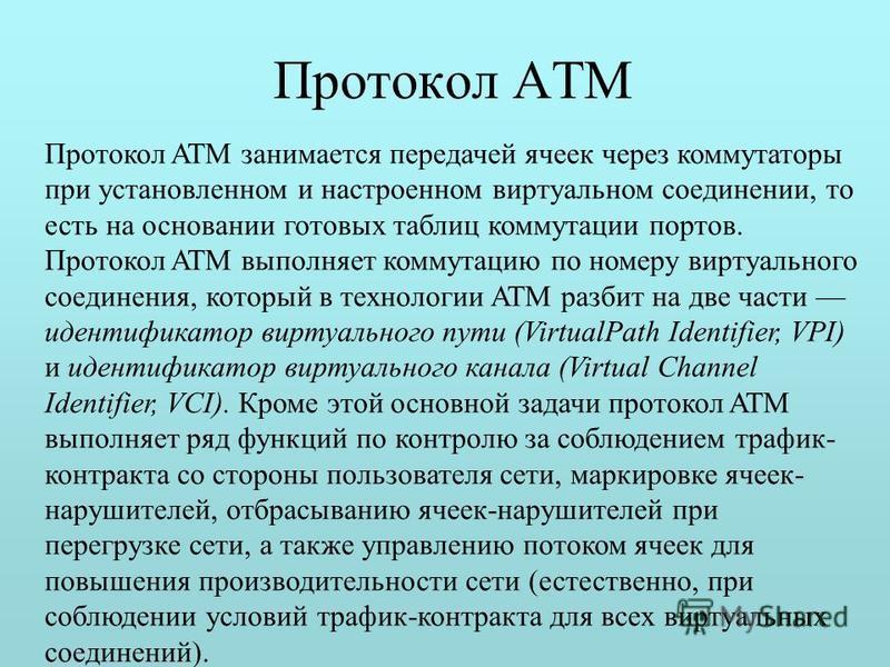 Протокол ATM Протокол ATM занимается передачей ячеек через коммутаторы при установленном и настроенном виртуальном соединении, то есть на основании готовых таблиц коммутации портов. Протокол ATM выполняет коммутацию по номеру виртуального соединения,