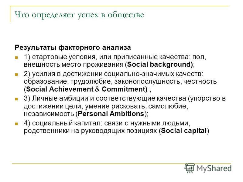 Что определяет успех в обществе Результаты факторного анализа 1) стартовые условия, или приписанные качества: пол, внешность место проживания (Social background); 2) усилия в достижении социально-значимых качеств: образование, трудолюбие, законопослу