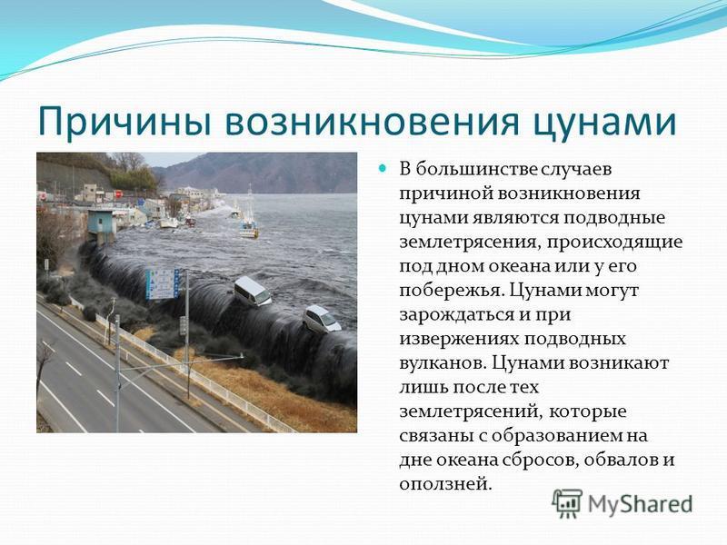 Причины возникновения цунами В большинстве случаев причиной возникновения цунами являются подводные землетрясения, происходящие под дном океана или у его побережья. Цунами могут зарождаться и при извержениях подводных вулканов. Цунами возникают лишь