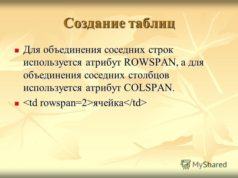 Создание таблиц Для объединения соседних строк используется атрибут ROWSPAN, а для объединения соседних столбцов используется атрибут COLSPAN. Для объединения соседних строк используется атрибут ROWSPAN, а для объединения соседних столбцов использует