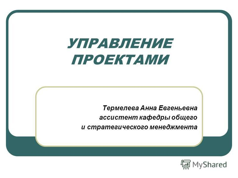 УПРАВЛЕНИЕ ПРОЕКТАМИ Термелева Анна Евгеньевна ассистент кафедры общего и стратегического менеджмента