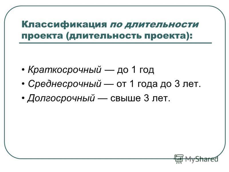 Классификация по длительности проекта (длительность проекта): Краткосрочный до 1 год Среднесрочный от 1 года до 3 лет. Долгосрочный свыше 3 лет.