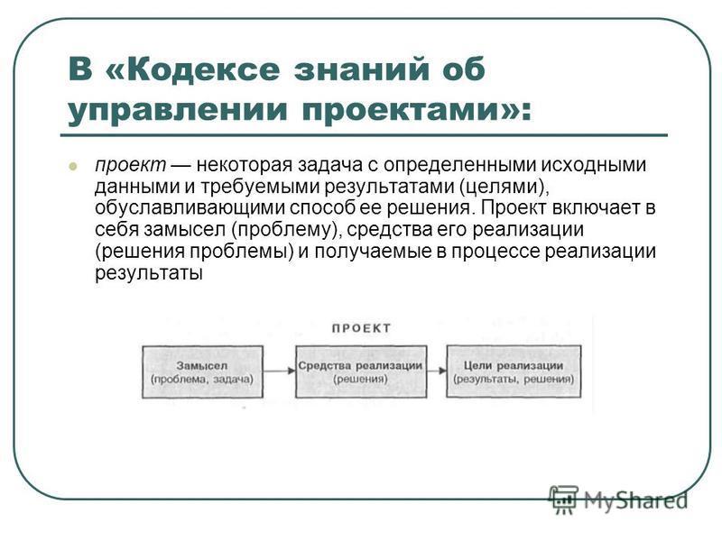 В «Кодексе знаний об управлении проектами»: проект некоторая задача с определенными исходными данными и требуемыми результатами (целями), обуславливающими способ ее решения. Проект включает в себя замысел (проблему), средства его реализации (решения