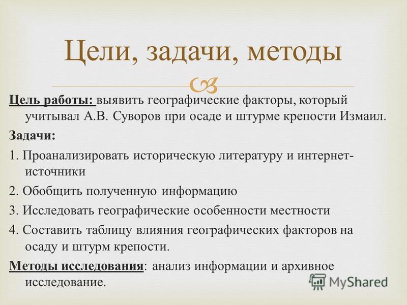 Цель работы : выявить географические факторы, который учитывал А. В. Суворов при осаде и штурме крепости Измаил. Задачи : 1. Проанализировать историческую литературу и интернет - источники 2. Обобщить полученную информацию 3. Исследовать географическ
