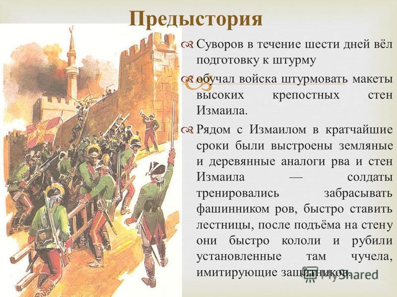 Суворов в течение шести дней вёл подготовку к штурму обучал войска штурмовать макеты высоких крепостных стен Измаила. Рядом с Измаилом в кратчайшие сроки были выстроены земляные и деревянные аналоги рва и стен Измаила солдаты тренировались забрасыват