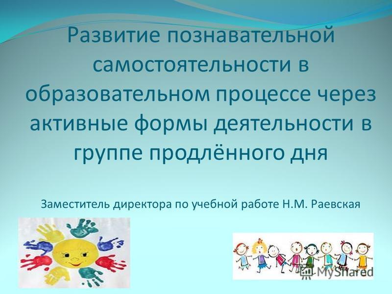 Развитие познавательной самостоятельности в образовательном процессе через активные формы деятельности в группе продлённого дня Заместитель директора по учебной работе Н.М. Раевская