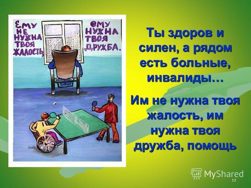 12 Ты здоров и силен, а рядом есть больные, инвалиды… Им не нужна твоя жалость, им нужна твоя дружба, помощь
