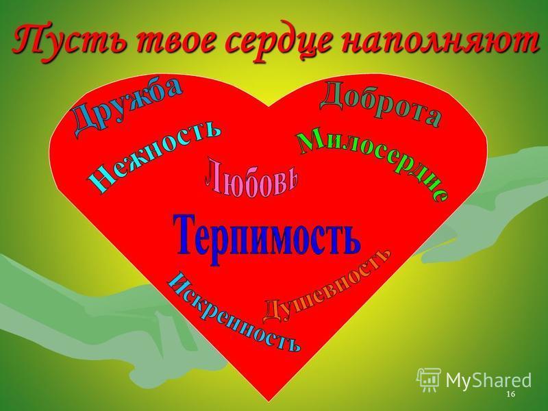 16 Пусть твое сердце наполняют
