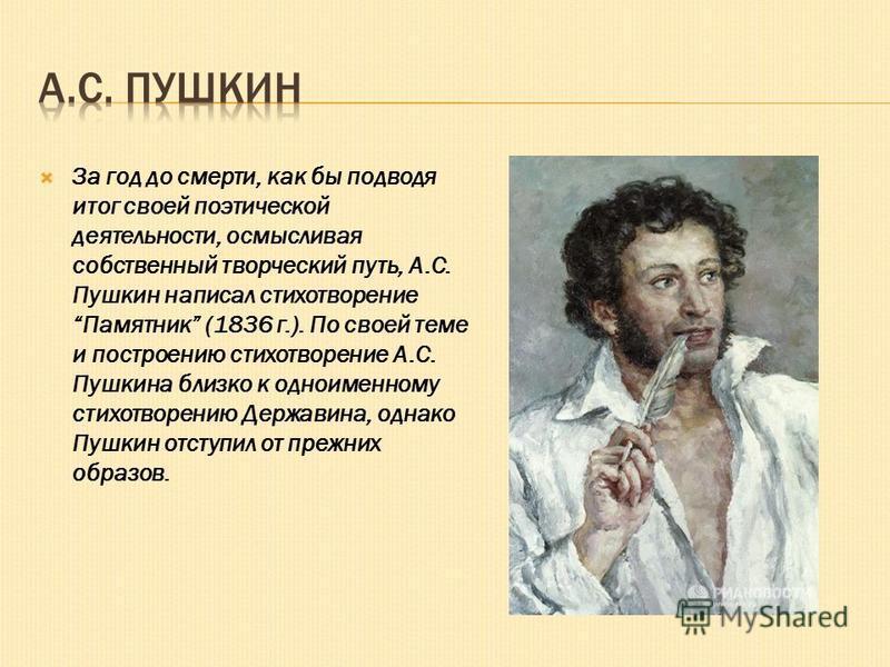 За год до смерти, как бы подводя итог своей поэтической деятельности, осмысливая собственный творческий путь, А.С. Пушкин написал стихотворение Памятник (1836 г.). По своей теме и построению стихотворение А.С. Пушкина близко к одноименному стихотворе