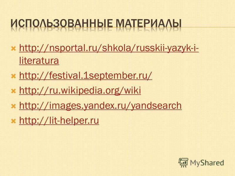http://nsportal.ru/shkola/russkii-yazyk-i- literatura http://nsportal.ru/shkola/russkii-yazyk-i- literatura http://festival.1september.ru/ http://ru.wikipedia.org/wiki http://images.yandex.ru/yandsearch http://lit-helper.ru