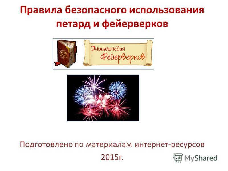 Правила безопасного использования петард и фейерверков Подготовлено по материалам интернет-ресурсов 2015 г.