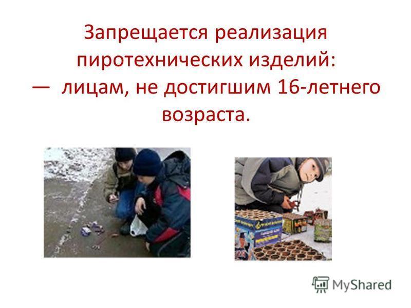 Запрещается реализация пиротехнических изделий: лицам, не достигшим 16-летнего возраста.
