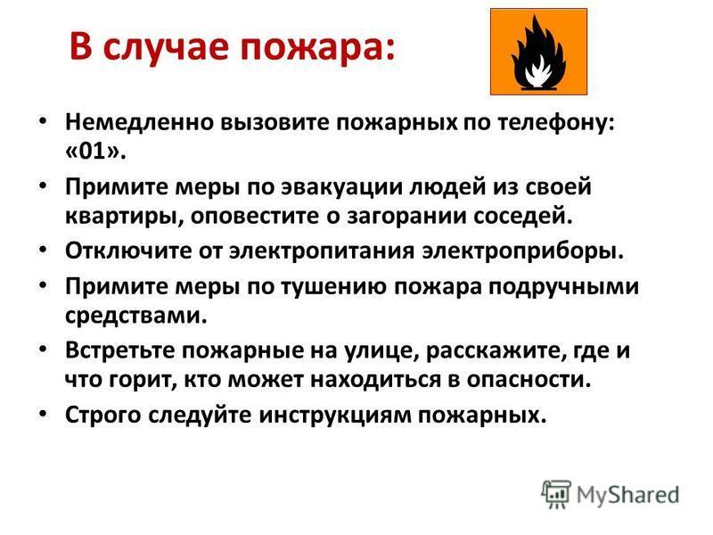 В случае пожара: Немедленно вызовите пожарных по телефону: «01». Примите меры по эвакуации людей из своей квартиры, оповестите о загорании соседей. Отключите от электропитания электроприборы. Примите меры по тушению пожара подручными средствами. Встр