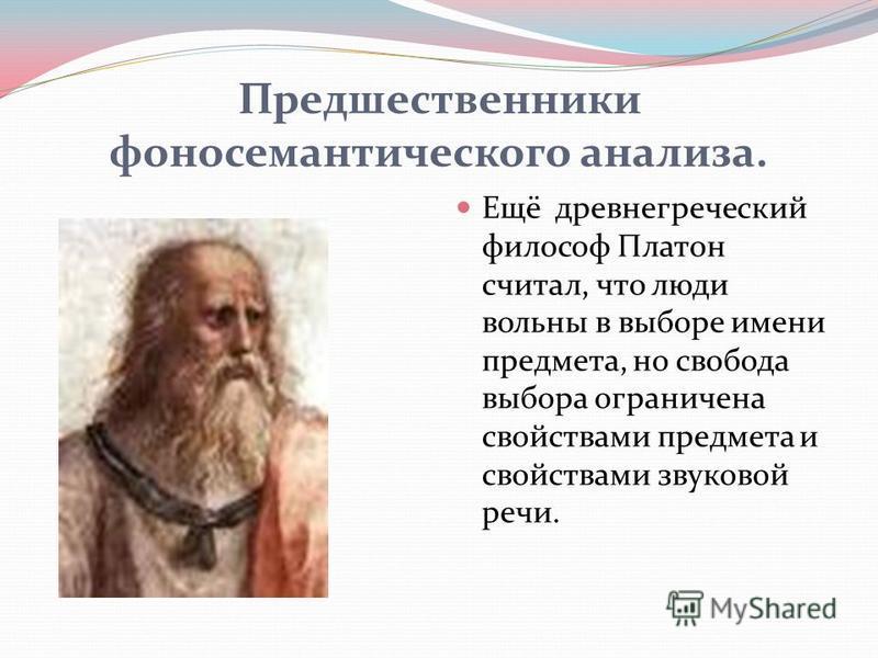 Предшественники фоносемантического анализа. Ещё древнегреческий философ Платон считал, что люди вольны в выборе имени предмета, но свобода выбора ограничена свойствами предмета и свойствами звуковой речи.