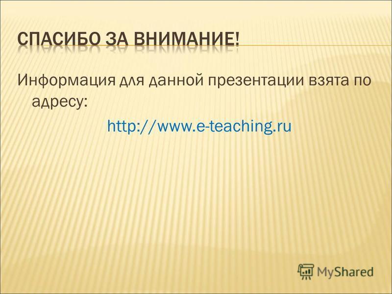 Информация для данной презентации взята по адресу: http://www.e-teaching.ru