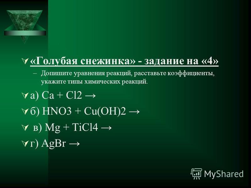 «Голубая снежинка» - задание на «4» –Допишите уравнения реакций, расставьте коэффициенты, укажите типы химических реакций. а) Ca + Cl2 б) HNO3 + Cu(OH)2 в) Mg + TiCl4 г) AgBr