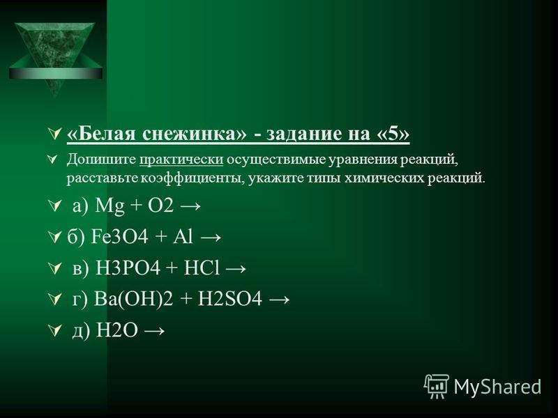 «Белая снежинка» - задание на «5» Допишите практически осуществимые уравнения реакций, расставьте коэффициенты, укажите типы химических реакций. а) Mg + O2 б) Fe3O4 + Al в) H3PO4 + HCl г) Ba(OH)2 + H2SO4 д) H2O