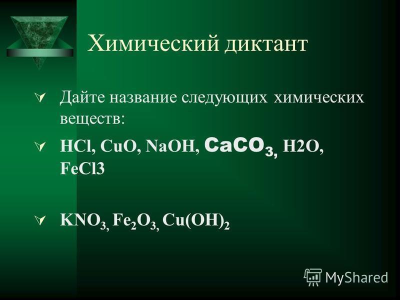 Химический диктант Дайте название следующих химических веществ: HCl, CuO, NaOH, CaCO 3, H2O, FeCl3 KNO 3, Fe 2 O 3, Cu(OH) 2