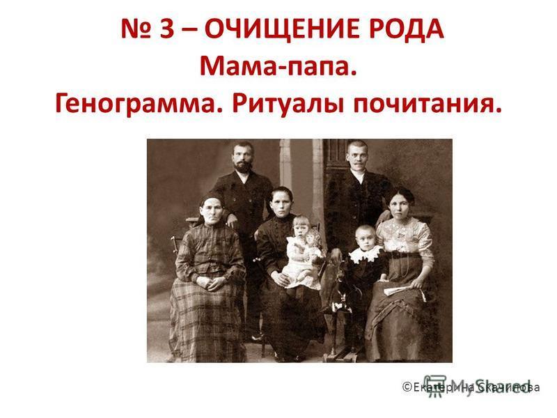 3 – ОЧИЩЕНИЕ РОДА Мама-папа. Генограмма. Ритуалы почитания. ©Екатерина Скачилова