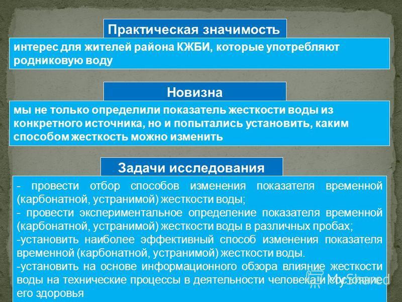 Задачи исследования Практическая значимость интерес для жителей района КЖБИ, которые употребляют родниковую воду Новизна мы не только определили показатель жесткости воды из конкретного источника, но и попытались установить, каким способом жесткость
