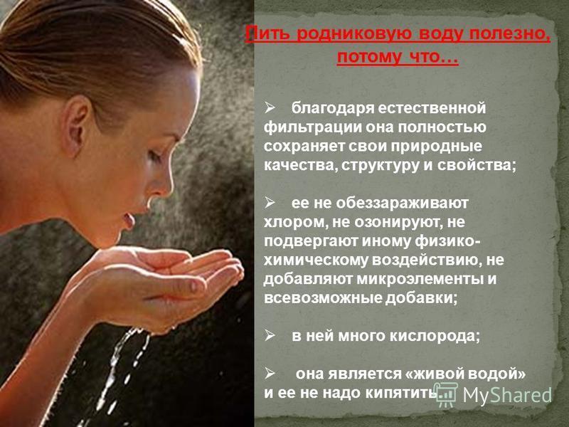 Пить родниковую воду полезно, потому что… благодаря естественной фильтрации она полностью сохраняет свои природные качества, структуру и свойства; ее не обеззараживают хлором, не озонируют, не подвергают иному физико- химическому воздействию, не доба
