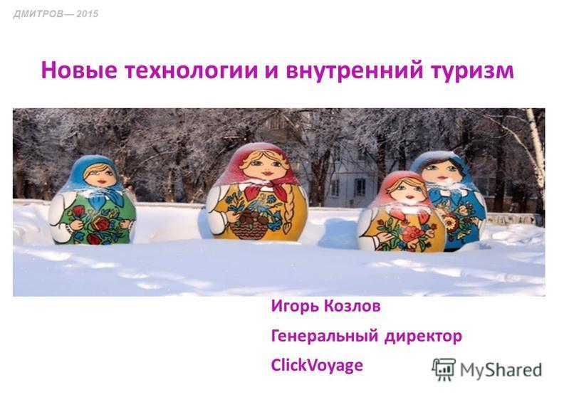 Игорь Козлов Генеральный директор ClickVoyage ДМИТРОВ 2015 Новые технологии и внутренний туризм