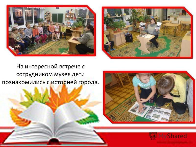 На интересной встрече с сотрудником музея дети познакомились с историей города.