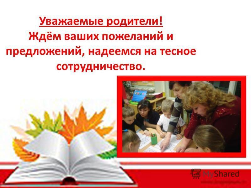 Уважаемые родители! Ждём ваших пожеланий и предложений, надеемся на тесное сотрудничество.