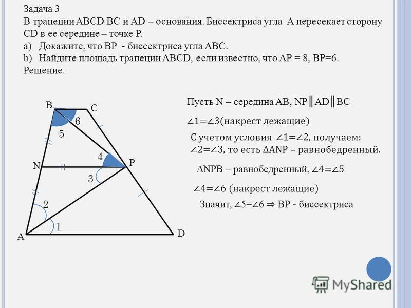 Задача 3 В трапеции ABCD BC и AD – основания. Биссектриса угла A пересекает сторону CD в ее середине – точке P. a)Докажите, что BP - биссектриса угла ABC. b)Найдите площадь трапеции ABCD, если известно, что AP = 8, BP=6. Решение. D C B A P N 1 2 3 4