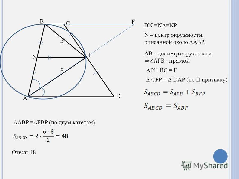 D C B A P N BN =NA=NP N – центр окружности, описанной около ABP. AB - диаметр окружности APB - прямой AP BC = F F CFP = DAP (по II признаку) ABP =FBP (по двум катетам) 6 8 Ответ: 48