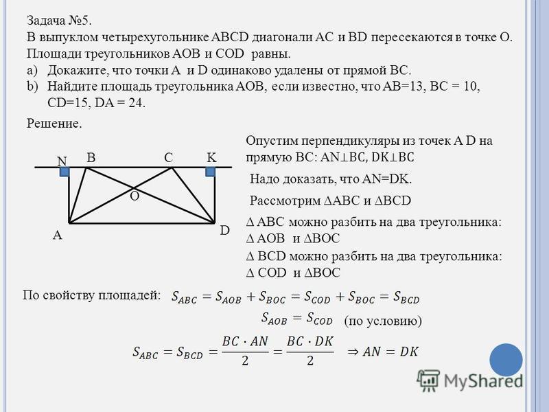 Задача 5. В выпуклом четырехугольнике ABCD диагонали AC и BD пересекаются в точке O. Площади треугольников AOB и COD равны. a)Докажите, что точки A и D одинаково удалены от прямой BC. b)Найдите площадь треугольника AOB, если известно, что AB=13, BC =